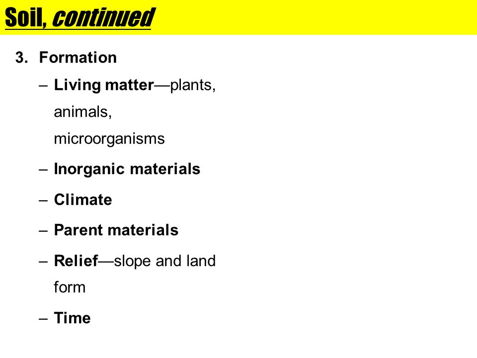 Soil, continued 3.Formation –Living matterplants, animals, microorganisms –Inorganic materials –Climate –Parent materials –Reliefslope and land form –Time