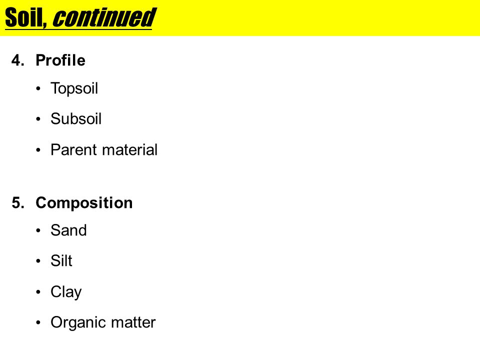 Soil, continued 4.Profile Topsoil Subsoil Parent material 5.Composition Sand Silt Clay Organic matter