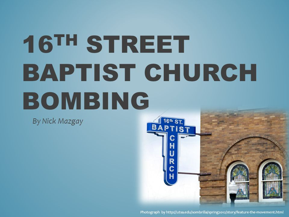16 TH STREET BAPTIST CHURCH BOMBING By Nick Mazgay Photograph by http://utsa.edu/sombrilla/spring2012/story/feature-the-movement.html