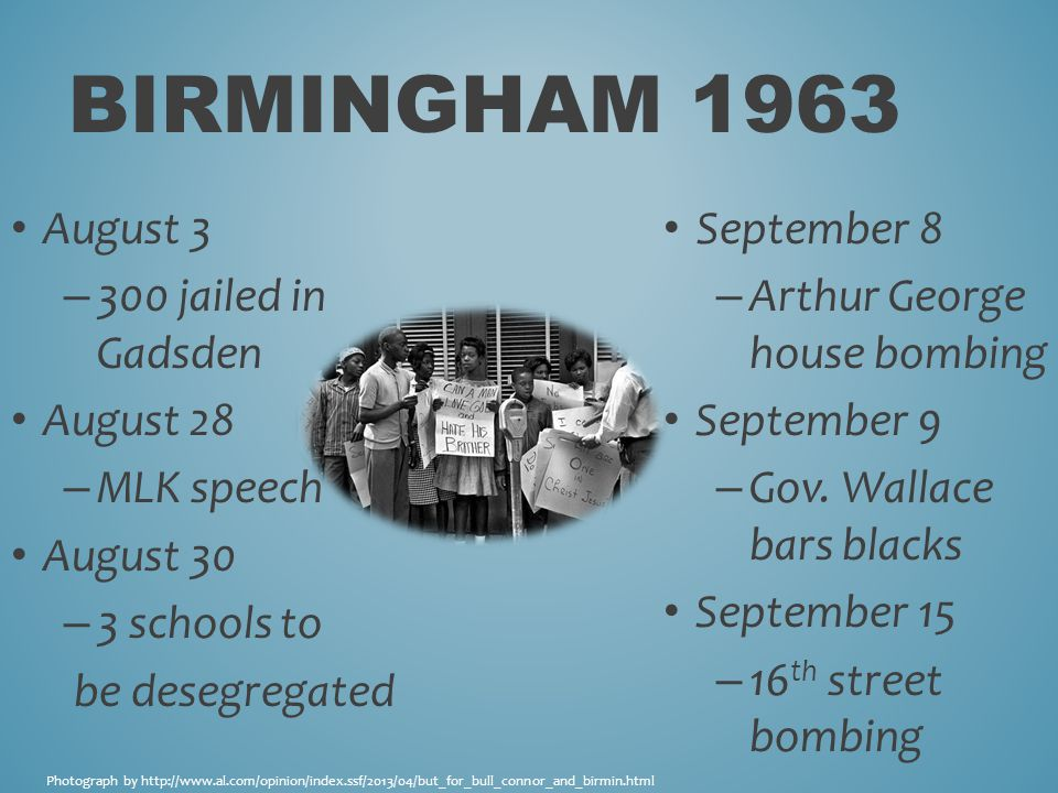 BIRMINGHAM 1963 August 3 – 300 jailed in Gadsden August 28 – MLK speech August 30 – 3 schools to be desegregated September 8 – Arthur George house bombing September 9 – Gov.