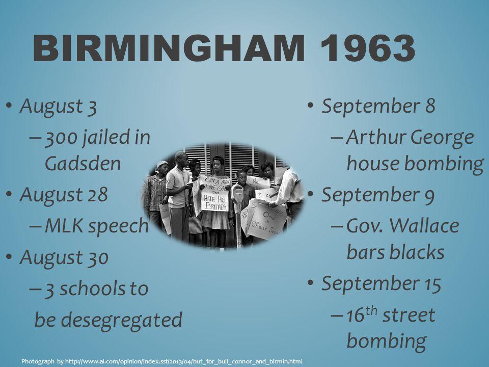 BIRMINGHAM 1963 August 3 – 300 jailed in Gadsden August 28 – MLK speech August 30 – 3 schools to be desegregated September 8 – Arthur George house bombing September 9 – Gov.