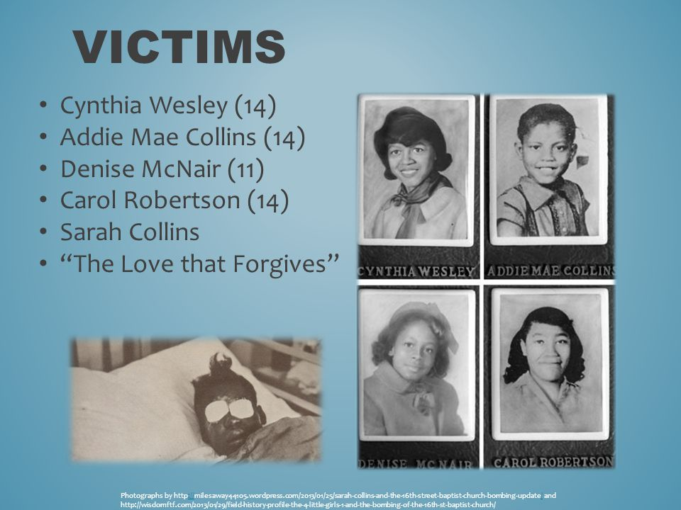 VICTIMS Cynthia Wesley (14) Addie Mae Collins (14) Denise McNair (11) Carol Robertson (14) Sarah Collins The Love that Forgives Photographs by http://milesaway44105.wordpress.com/2013/01/25/sarah-collins-and-the-16th-street-baptist-church-bombing-update/ and:/// http://wisdomftf.com/2013/01/29/field-history-profile-the-4-little-girls-1-and-the-bombing-of-the-16th-st-baptist-church/