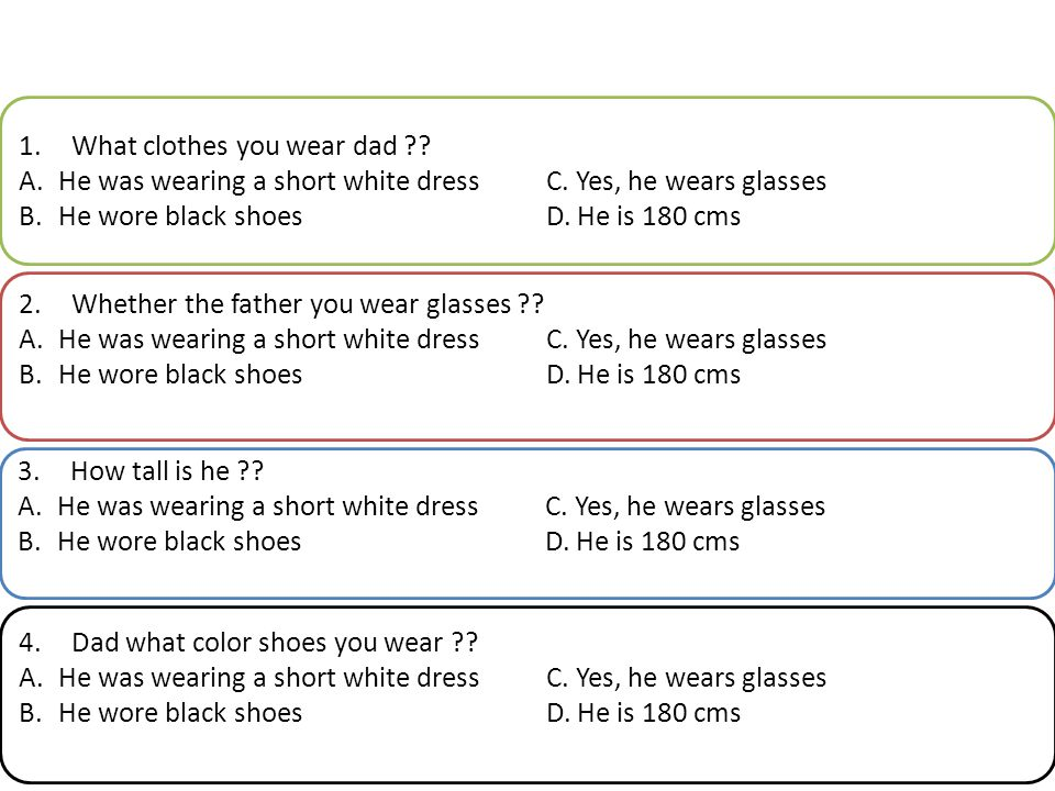 1.What clothes you wear dad ?? A.He was wearing a short white dressC. Yes, he wears glasses B.He wore black shoesD. He is 180 cms 2.Whether the father