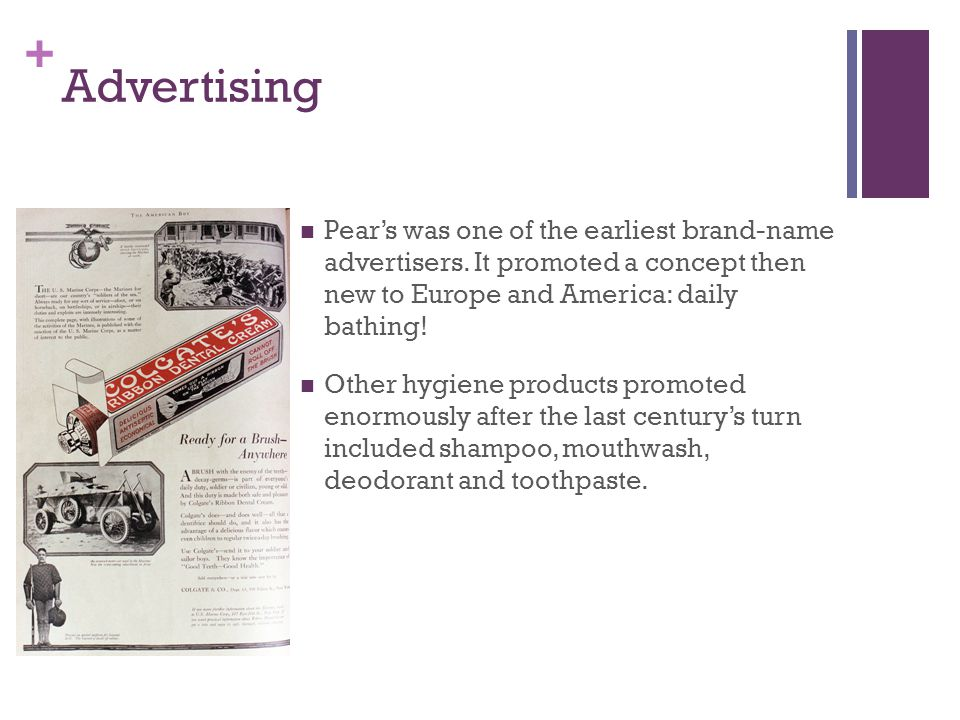 + Advertising Pears was one of the earliest brand-name advertisers. It promoted a concept then new to Europe and America: daily bathing! Other hygiene