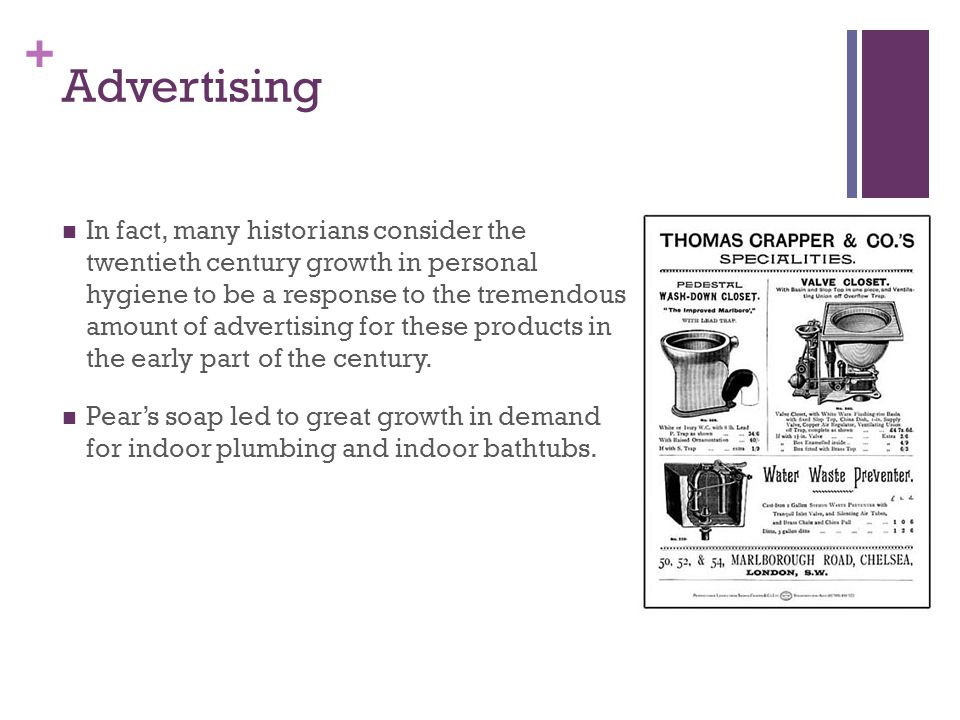 + Advertising In fact, many historians consider the twentieth century growth in personal hygiene to be a response to the tremendous amount of advertis