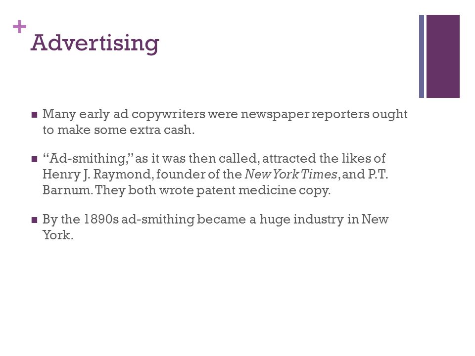 + Advertising Many early ad copywriters were newspaper reporters ought to make some extra cash. Ad-smithing, as it was then called, attracted the like