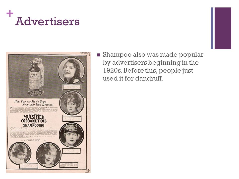 + Advertisers Shampoo also was made popular by advertisers beginning in the 1920s. Before this, people just used it for dandruff.