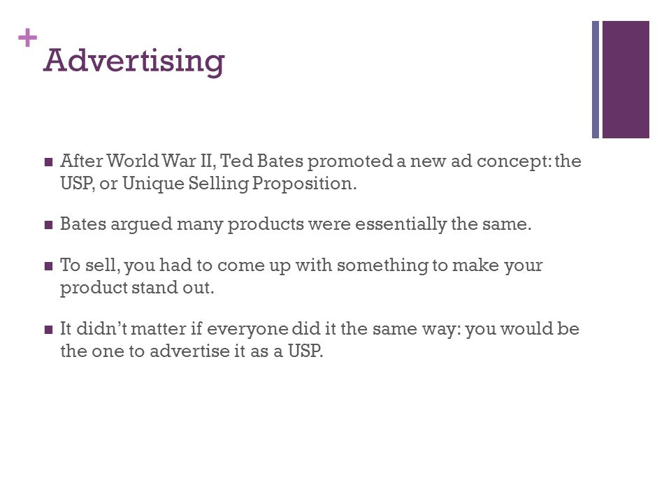 + Advertising After World War II, Ted Bates promoted a new ad concept: the USP, or Unique Selling Proposition. Bates argued many products were essenti