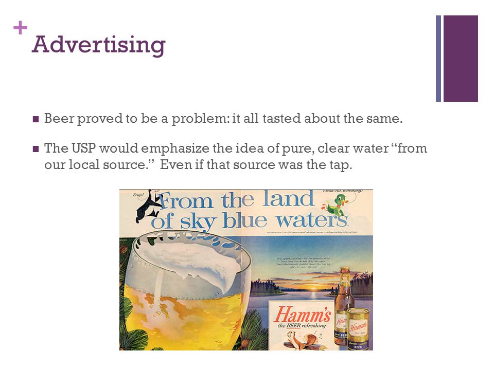 + Advertising Beer proved to be a problem: it all tasted about the same. The USP would emphasize the idea of pure, clear water from our local source.