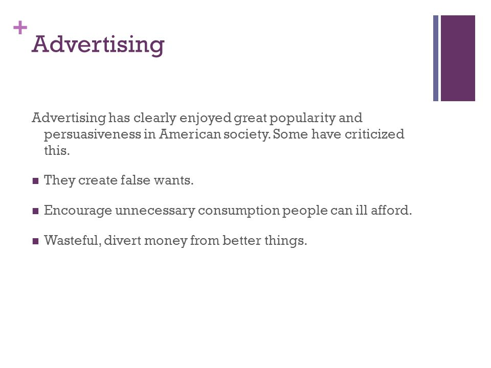 + Advertising Advertising has clearly enjoyed great popularity and persuasiveness in American society. Some have criticized this. They create false wa