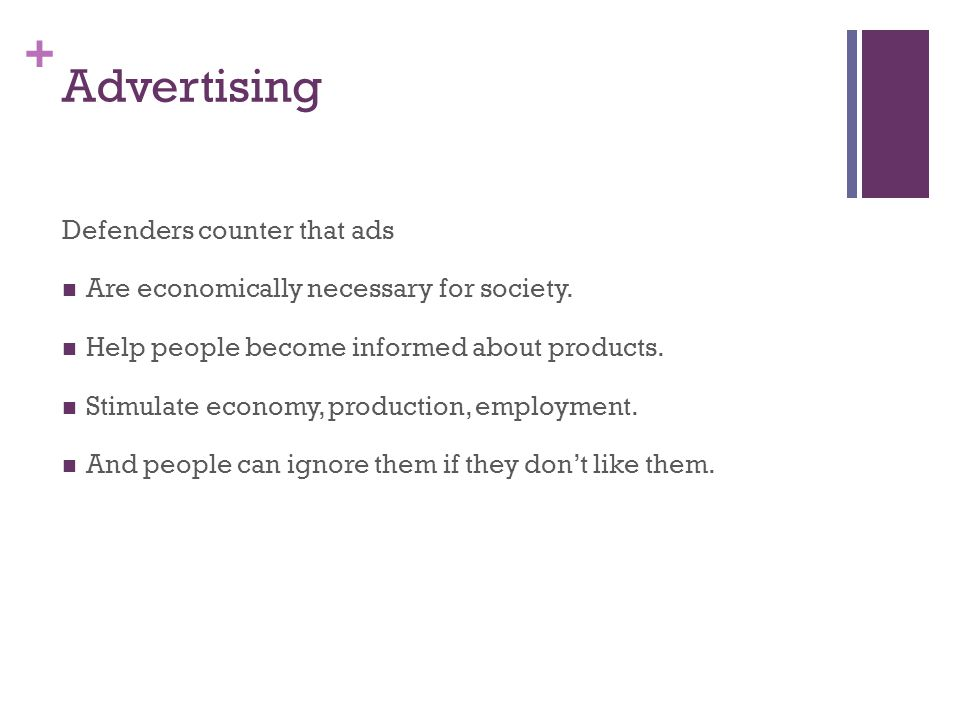 + Advertising Defenders counter that ads Are economically necessary for society. Help people become informed about products. Stimulate economy, produc