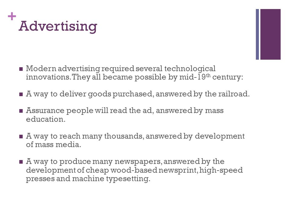 + Advertising Modern advertising required several technological innovations. They all became possible by mid-19 th century: A way to deliver goods pur