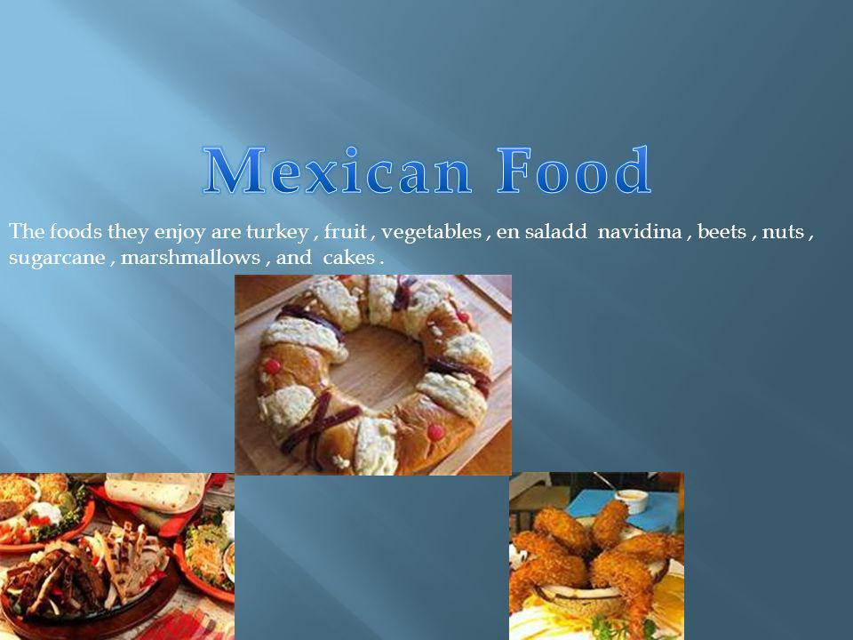 The foods they enjoy are turkey, fruit, vegetables, en saladd navidina, beets, nuts, sugarcane, marshmallows, and cakes.