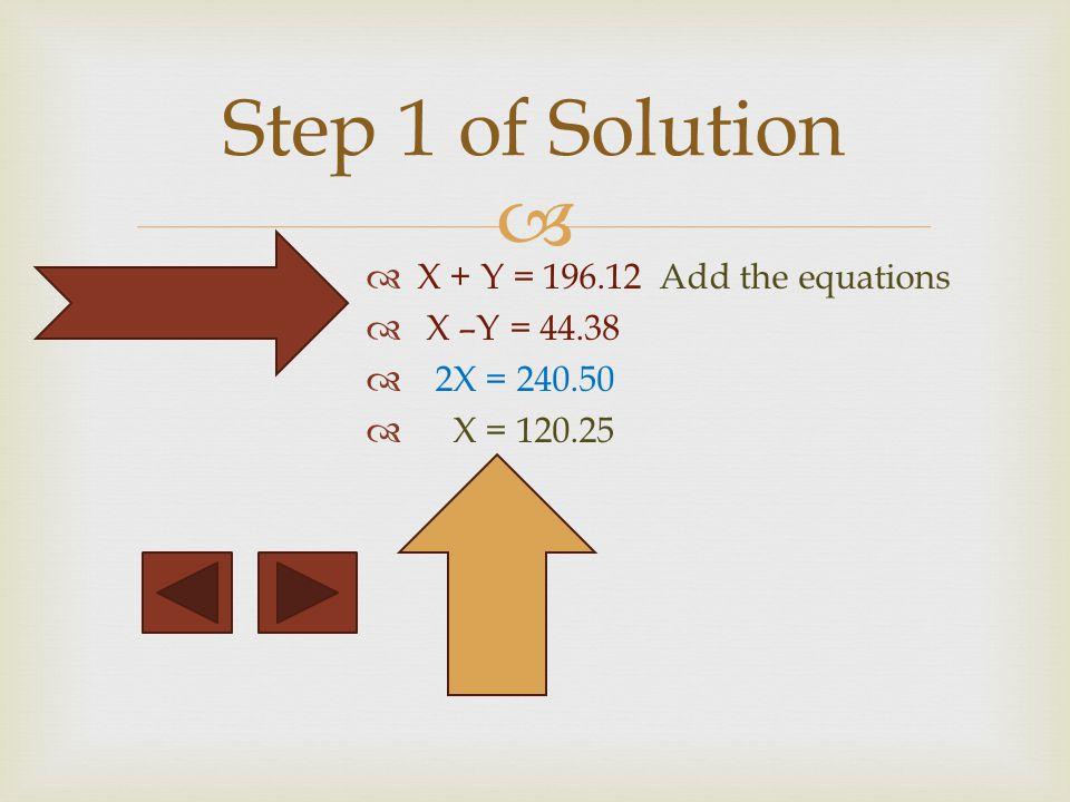 X + Y = 196.12 Add the equations X –Y = 44.38 2X = 240.50 X = 120.25 Step 1 of Solution
