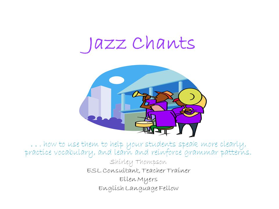 Jazz Chants... how to use them to help your students speak more clearly, practice vocabulary, and learn and reinforce grammar patterns. Shirley Thomps