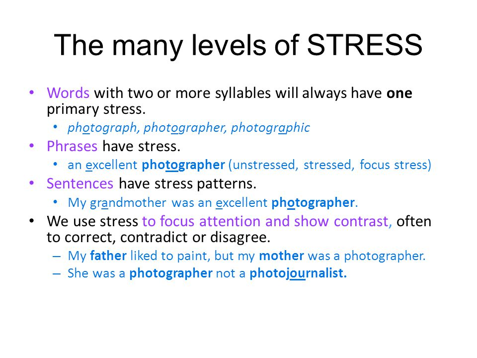 The many levels of STRESS Words with two or more syllables will always have one primary stress. photograph, photographer, photographic Phrases have st