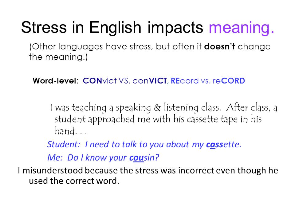 Stress in English impacts meaning. (Other languages have stress, but often it doesnt change the meaning.) Word-level : CON vict VS. con VICT, RE cord