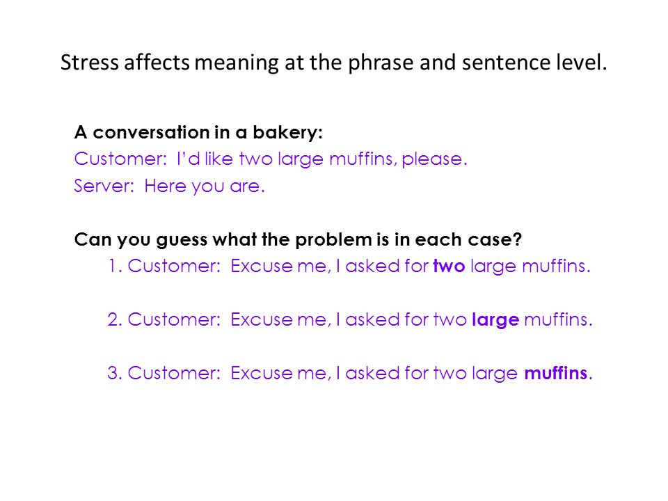 Stress affects meaning at the phrase and sentence level. A conversation in a bakery: Customer: Id like two large muffins, please. Server: Here you are