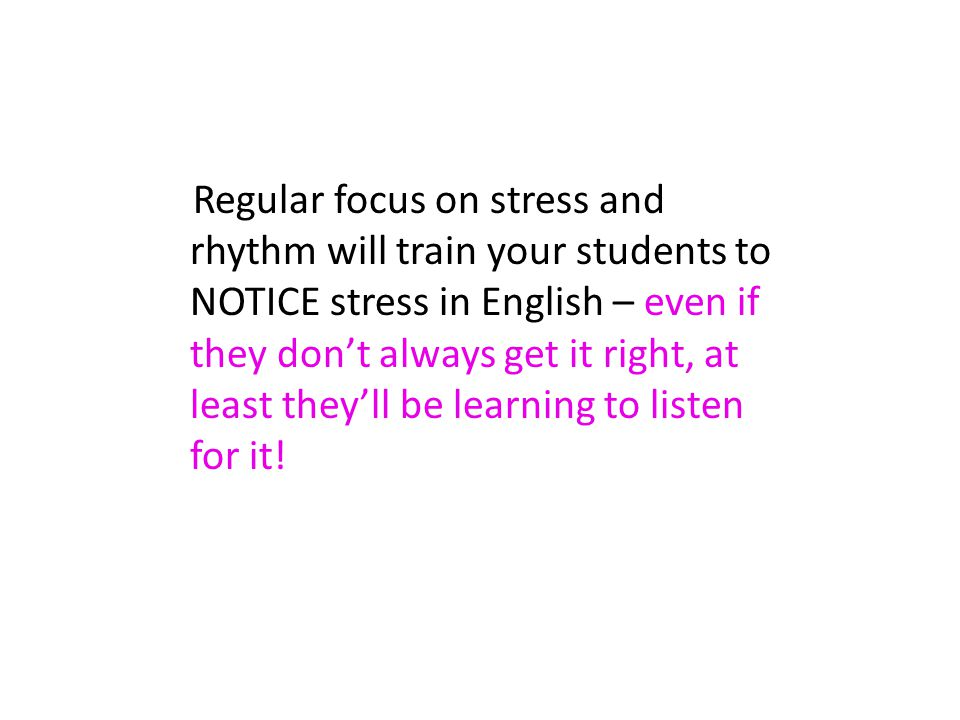 Regular focus on stress and rhythm will train your students to NOTICE stress in English – even if they dont always get it right, at least theyll be le