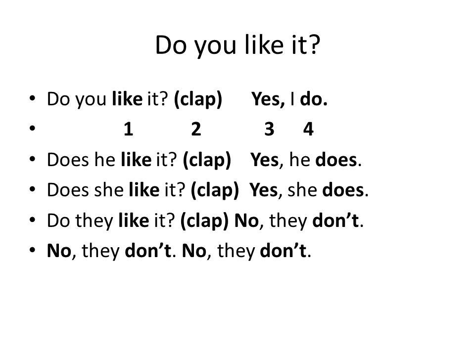 Do you like it? Do you like it? (clap) Yes, I do. 1 2 3 4 Does he like it? (clap) Yes, he does. Does she like it? (clap) Yes, she does. Do they like i