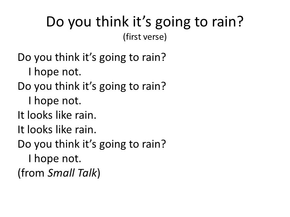 Do you think its going to rain? (first verse) Do you think its going to rain? I hope not. Do you think its going to rain? I hope not. It looks like ra