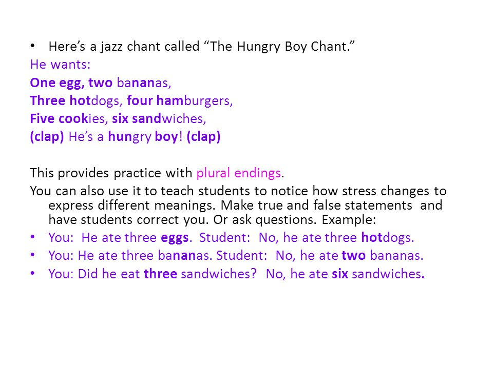 Heres a jazz chant called The Hungry Boy Chant. He wants: One egg, two bananas, Three hotdogs, four hamburgers, Five cookies, six sandwiches, (clap) H