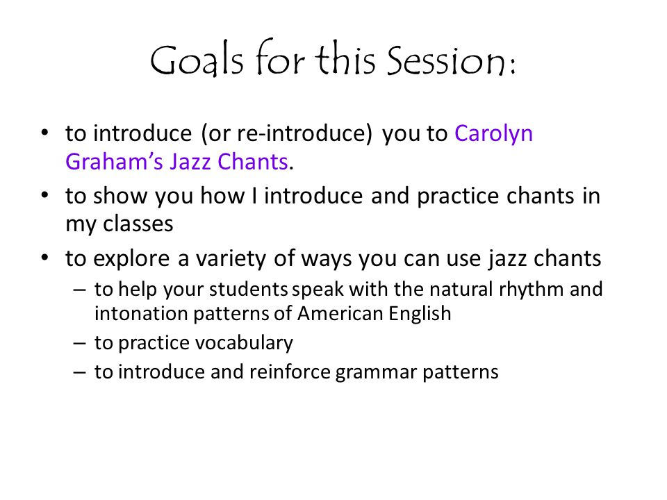 Lets recap...the many uses of jazz chants - Use jazz chants to reinforce and practice vocabulary.