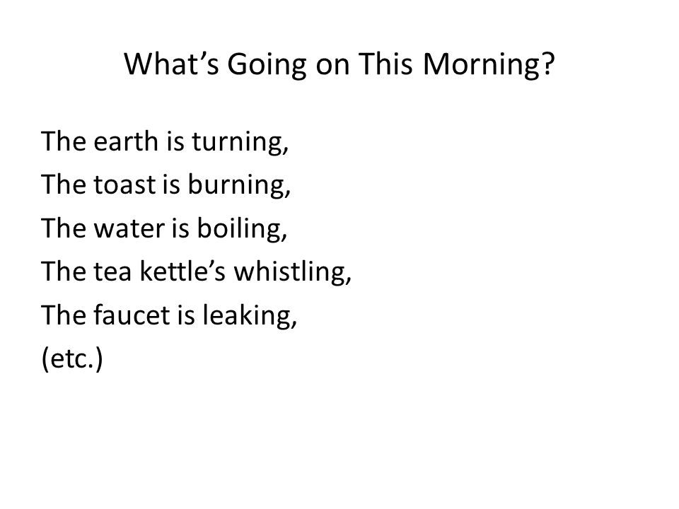 Whats Going on This Morning? The earth is turning, The toast is burning, The water is boiling, The tea kettles whistling, The faucet is leaking, (etc.