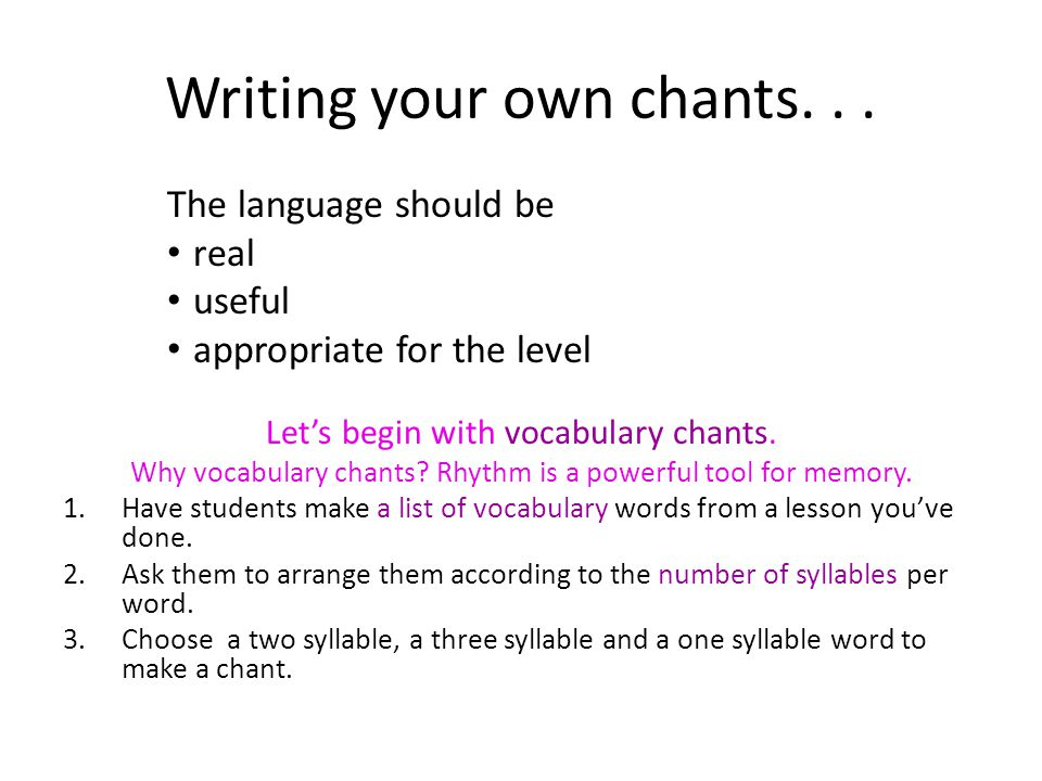 Writing your own chants... The language should be real useful appropriate for the level Lets begin with vocabulary chants. Why vocabulary chants? Rhyt