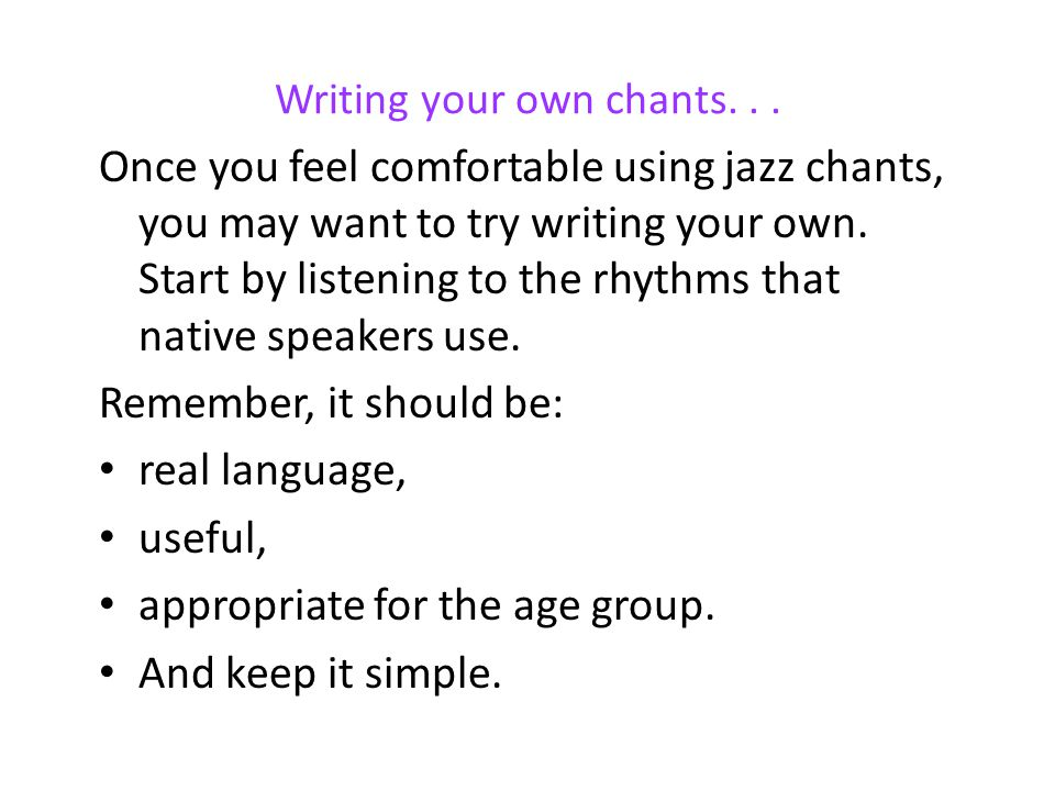 Writing your own chants... Once you feel comfortable using jazz chants, you may want to try writing your own. Start by listening to the rhythms that n