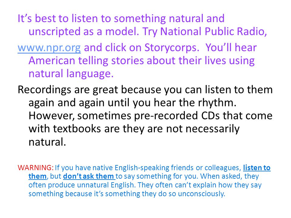 Its best to listen to something natural and unscripted as a model. Try National Public Radio, www.npr.orgwww.npr.org and click on Storycorps. Youll he