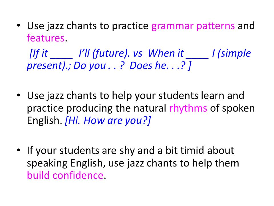 Use jazz chants to practice grammar patterns and features. [If it ____ Ill (future). vs When it ____ I (simple present).; Do you.. ? Does he...? ] Use