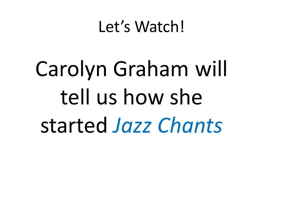 Lets Watch! Carolyn Graham will tell us how she started Jazz Chants