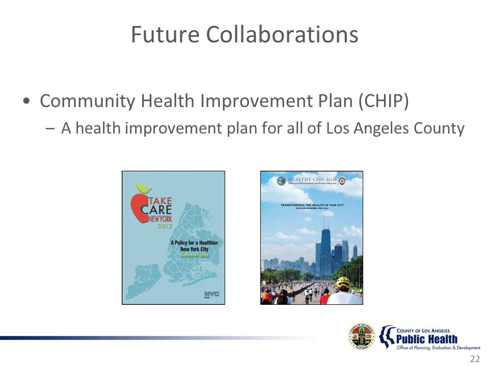 Future Collaborations Community Health Improvement Plan (CHIP) –A health improvement plan for all of Los Angeles County 22