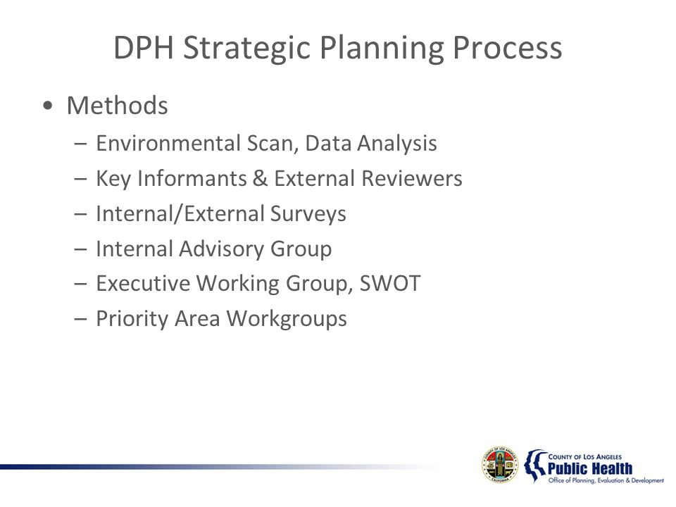 Methods –Environmental Scan, Data Analysis –Key Informants & External Reviewers –Internal/External Surveys –Internal Advisory Group –Executive Working Group, SWOT –Priority Area Workgroups DPH Strategic Planning Process