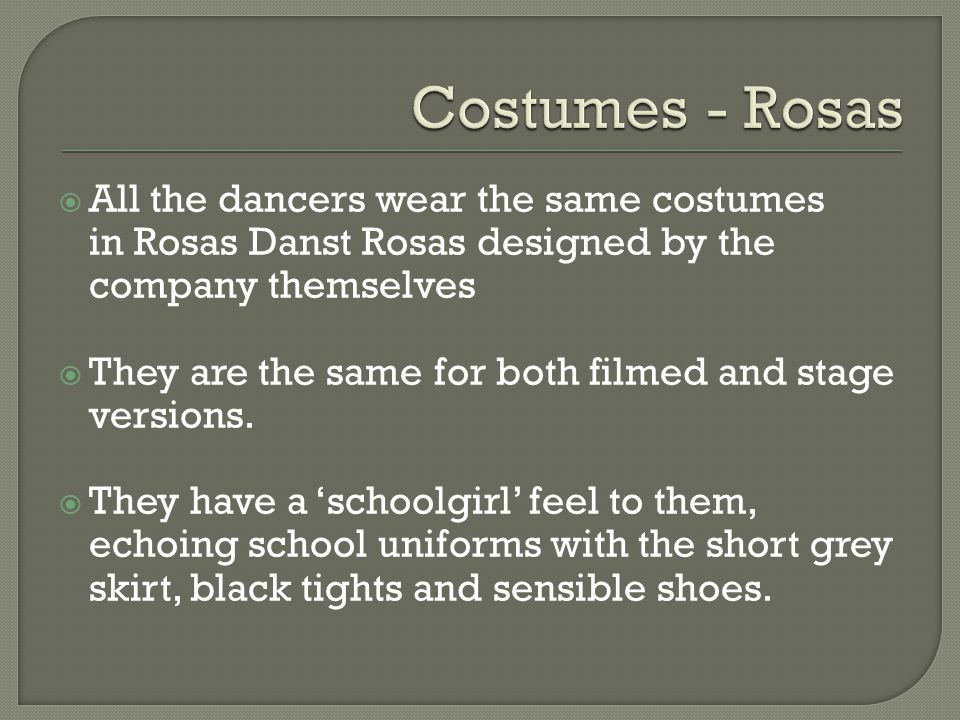 All the dancers wear the same costumes in Rosas Danst Rosas designed by the company themselves They are the same for both filmed and stage versions. T