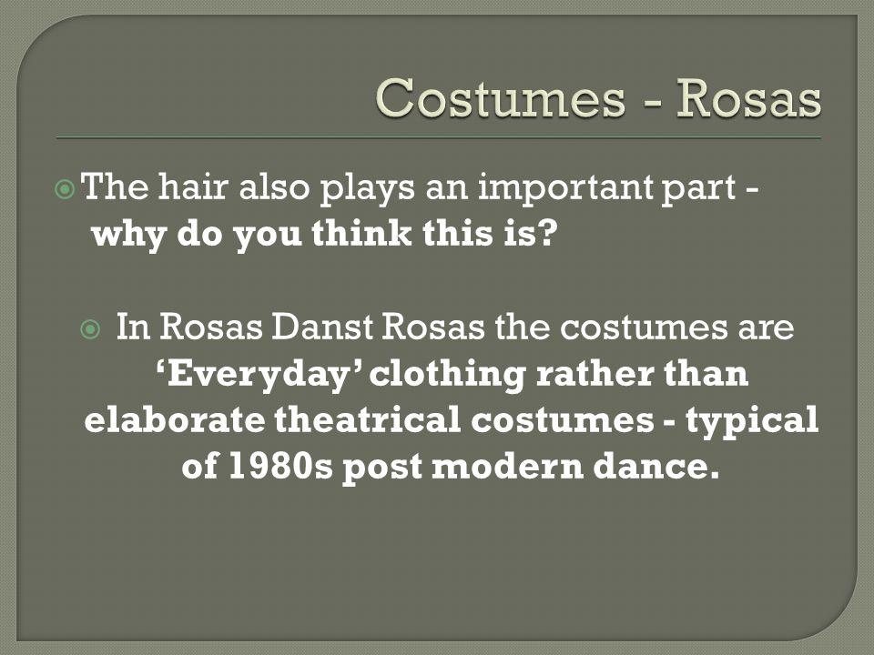 The hair also plays an important part - why do you think this is? In Rosas Danst Rosas the costumes are Everyday clothing rather than elaborate theatr