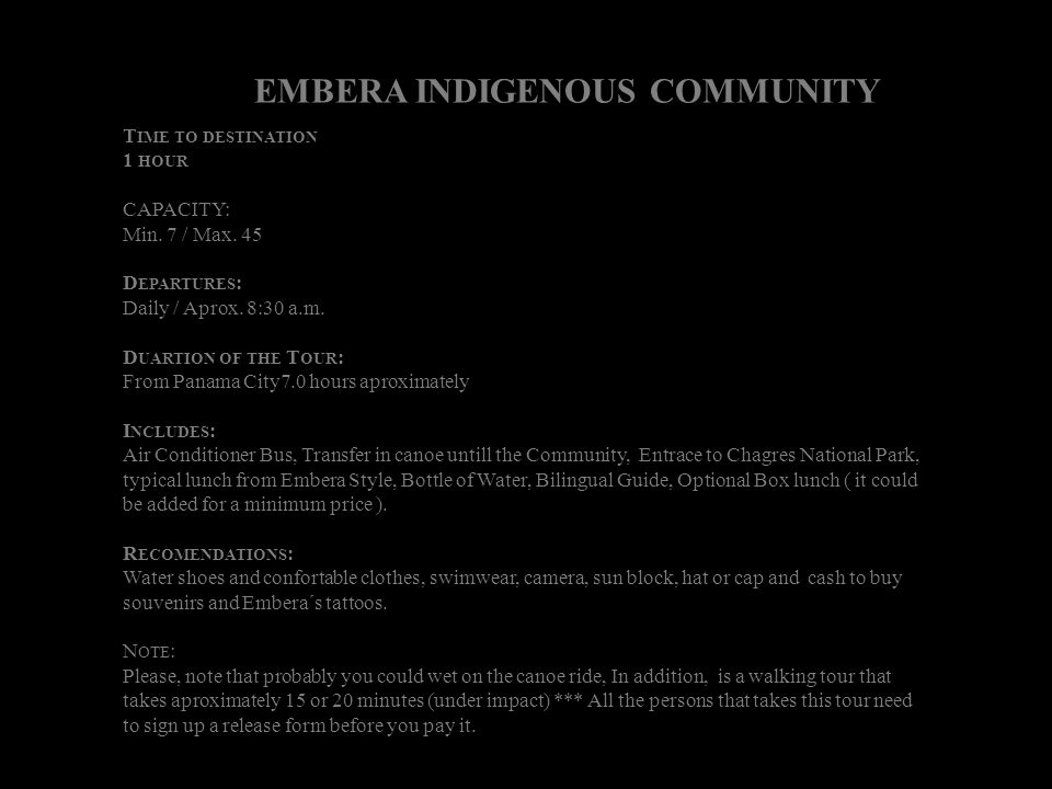 EMBERA INDIGENOUS COMMUNITY T IME TO DESTINATION 1 HOUR CAPACITY: Min. 7 / Max. 45 D EPARTURES : Daily / Aprox. 8:30 a.m. D UARTION OF THE T OUR : Fro