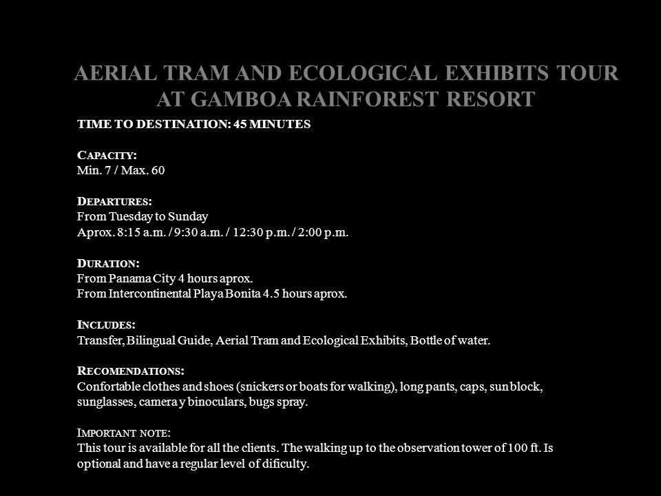 AERIAL TRAM AND ECOLOGICAL EXHIBITS TOUR AT GAMBOA RAINFOREST RESORT TIME TO DESTINATION: 45 MINUTES C APACITY : Min. 7 / Max. 60 D EPARTURES : From T