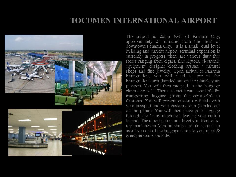 TOCUMEN INTERNATIONAL AIRPORT The airport is 26km N-E of Panama City, approximately 25 minutes from the heart of downtown Panama City. It is a small,