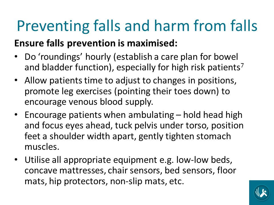 Preventing falls and harm from falls Ensure falls prevention is maximised: Do roundings hourly (establish a care plan for bowel and bladder function),