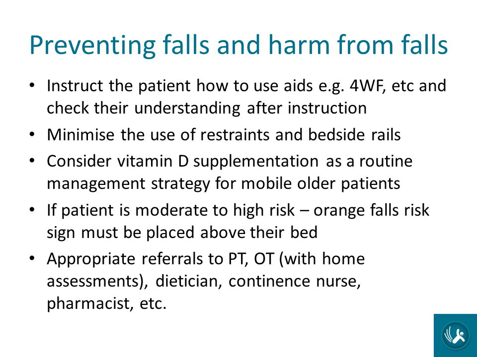 Preventing falls and harm from falls Instruct the patient how to use aids e.g. 4WF, etc and check their understanding after instruction Minimise the u