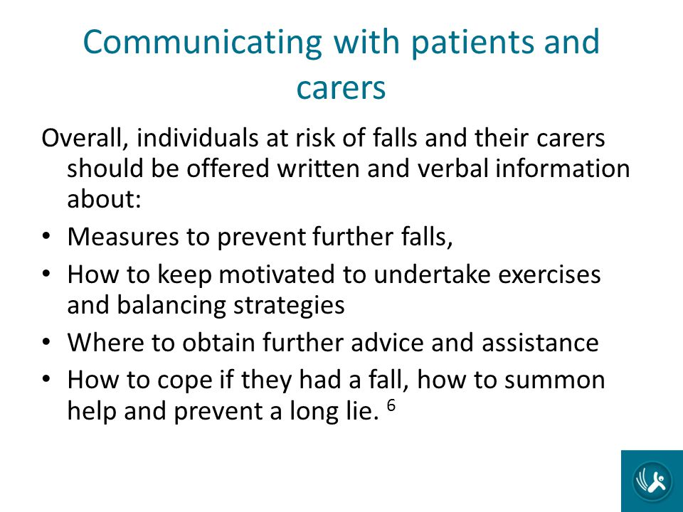 Communicating with patients and carers Overall, individuals at risk of falls and their carers should be offered written and verbal information about: