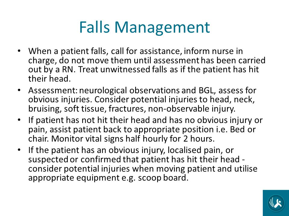 Falls Management When a patient falls, call for assistance, inform nurse in charge, do not move them until assessment has been carried out by a RN. Tr