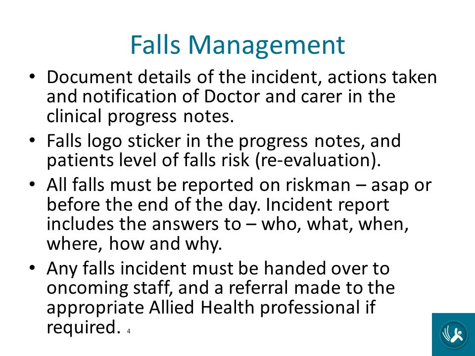 Falls Management Document details of the incident, actions taken and notification of Doctor and carer in the clinical progress notes. Falls logo stick