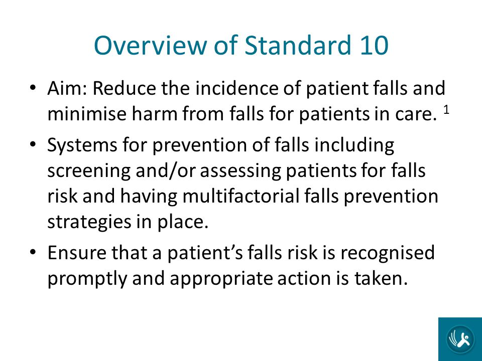 Overview of Standard 10 Aim: Reduce the incidence of patient falls and minimise harm from falls for patients in care. 1 Systems for prevention of fall