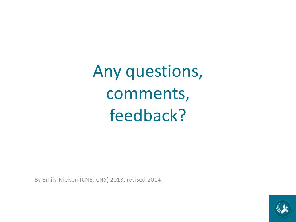 Any questions, comments, feedback? By Emily Nielsen (CNE, CNS) 2013, revised 2014