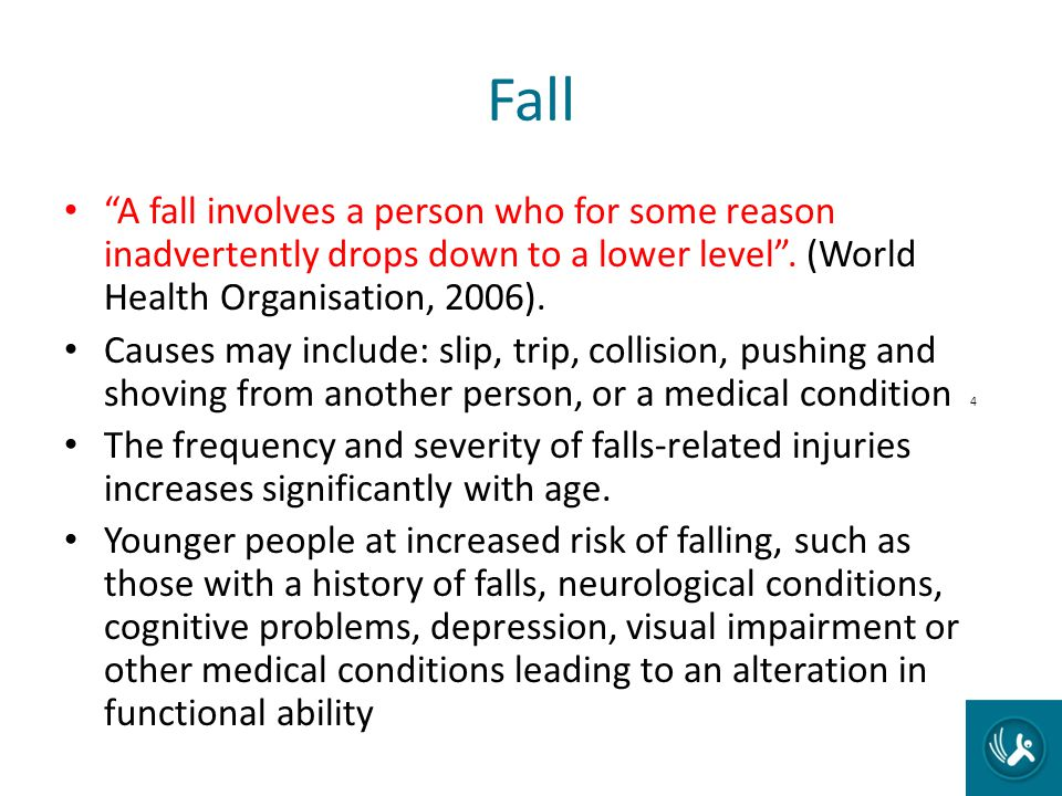 Fall A fall involves a person who for some reason inadvertently drops down to a lower level. (World Health Organisation, 2006). Causes may include: sl