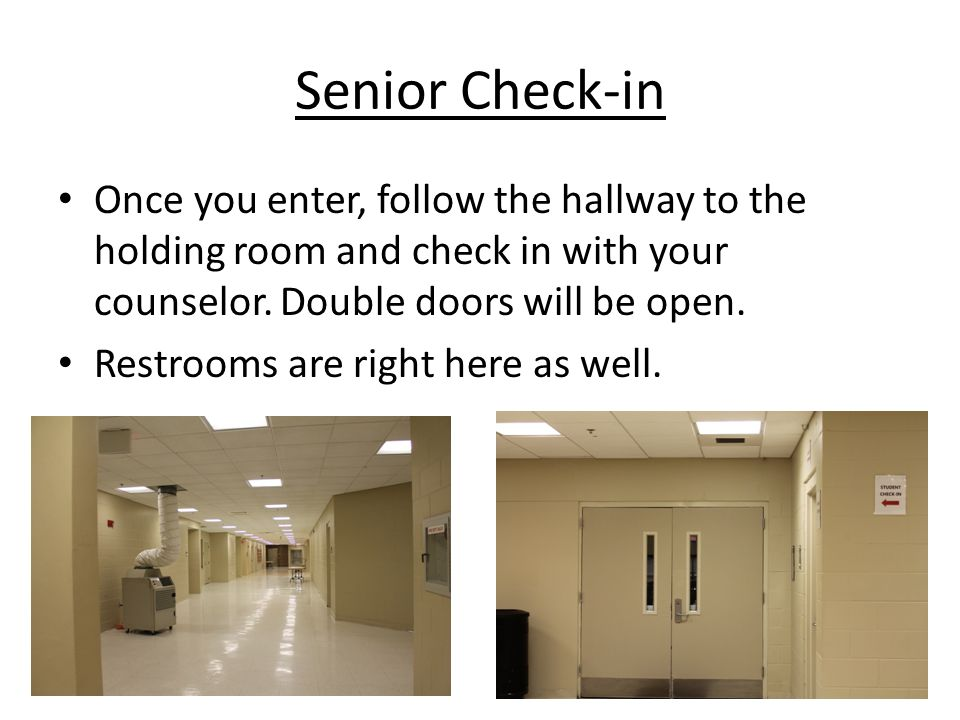 Senior Check-in Once you enter, follow the hallway to the holding room and check in with your counselor.