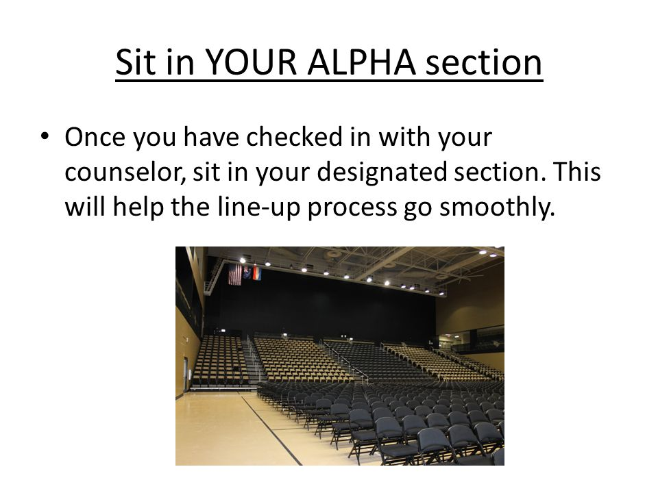 Sit in YOUR ALPHA section Once you have checked in with your counselor, sit in your designated section.